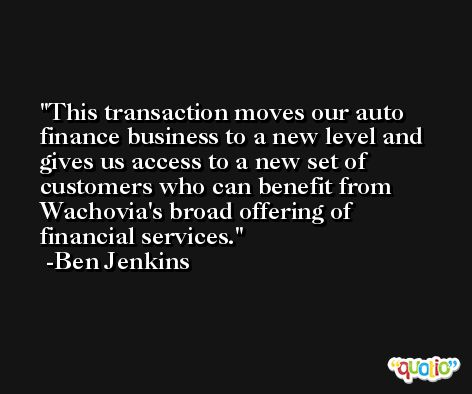 This transaction moves our auto finance business to a new level and gives us access to a new set of customers who can benefit from Wachovia's broad offering of financial services. -Ben Jenkins