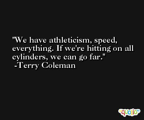 We have athleticism, speed, everything. If we're hitting on all cylinders, we can go far. -Terry Coleman