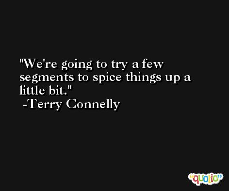 We're going to try a few segments to spice things up a little bit. -Terry Connelly
