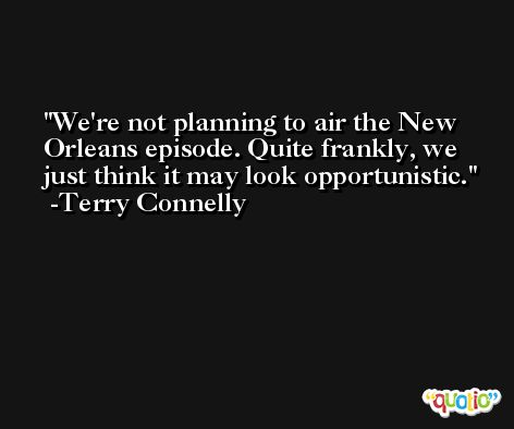 We're not planning to air the New Orleans episode. Quite frankly, we just think it may look opportunistic. -Terry Connelly