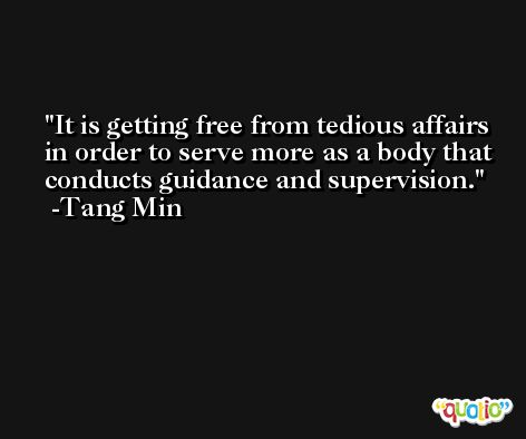 It is getting free from tedious affairs in order to serve more as a body that conducts guidance and supervision. -Tang Min