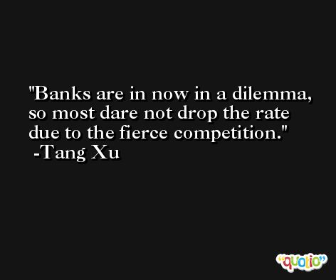 Banks are in now in a dilemma, so most dare not drop the rate due to the fierce competition. -Tang Xu