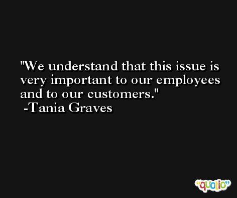 We understand that this issue is very important to our employees and to our customers. -Tania Graves
