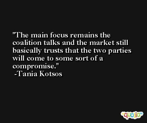 The main focus remains the coalition talks and the market still basically trusts that the two parties will come to some sort of a compromise. -Tania Kotsos