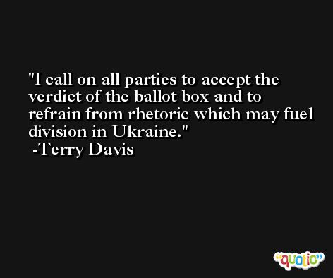 I call on all parties to accept the verdict of the ballot box and to refrain from rhetoric which may fuel division in Ukraine. -Terry Davis