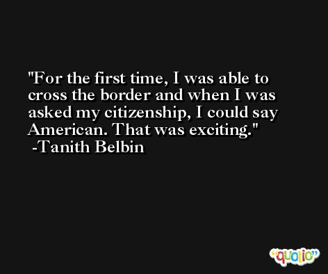 For the first time, I was able to cross the border and when I was asked my citizenship, I could say American. That was exciting. -Tanith Belbin