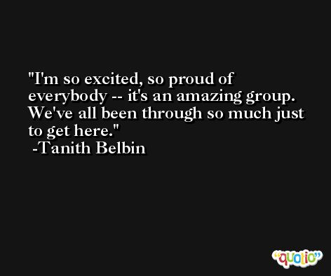 I'm so excited, so proud of everybody -- it's an amazing group. We've all been through so much just to get here. -Tanith Belbin
