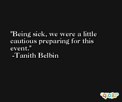 Being sick, we were a little cautious preparing for this event. -Tanith Belbin