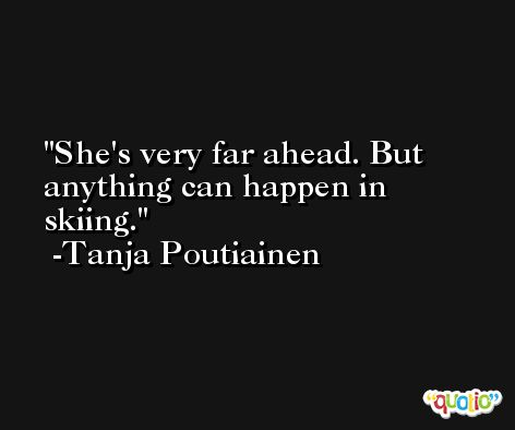 She's very far ahead. But anything can happen in skiing. -Tanja Poutiainen