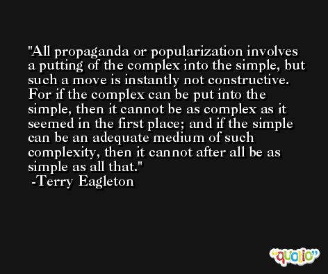 All propaganda or popularization involves a putting of the complex into the simple, but such a move is instantly not constructive. For if the complex can be put into the simple, then it cannot be as complex as it seemed in the first place; and if the simple can be an adequate medium of such complexity, then it cannot after all be as simple as all that. -Terry Eagleton