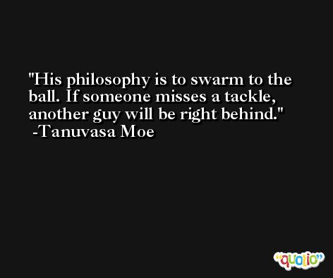 His philosophy is to swarm to the ball. If someone misses a tackle, another guy will be right behind. -Tanuvasa Moe