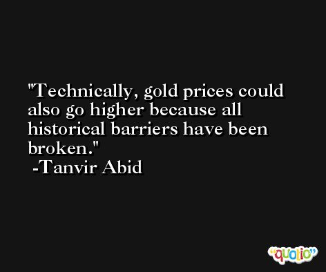 Technically, gold prices could also go higher because all historical barriers have been broken. -Tanvir Abid