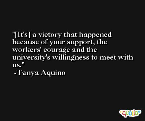 [It's] a victory that happened because of your support, the workers' courage and the university's willingness to meet with us. -Tanya Aquino