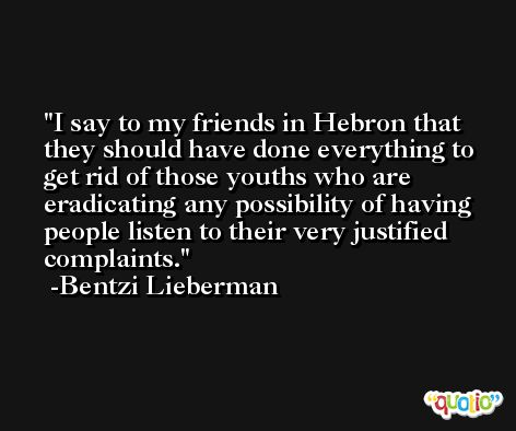 I say to my friends in Hebron that they should have done everything to get rid of those youths who are eradicating any possibility of having people listen to their very justified complaints. -Bentzi Lieberman