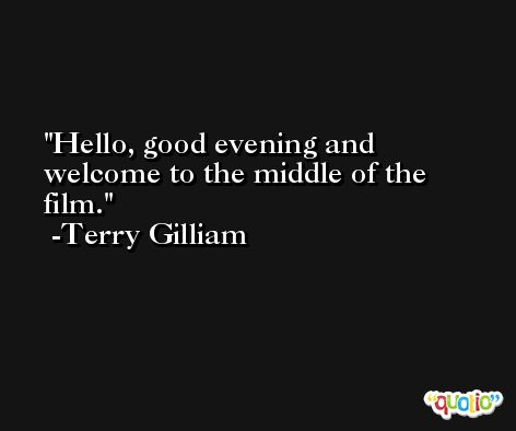 Hello, good evening and welcome to the middle of the film. -Terry Gilliam