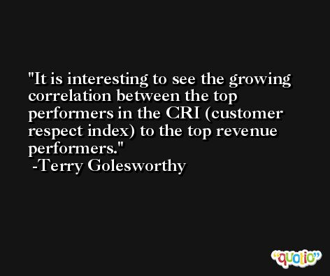 It is interesting to see the growing correlation between the top performers in the CRI (customer respect index) to the top revenue performers. -Terry Golesworthy