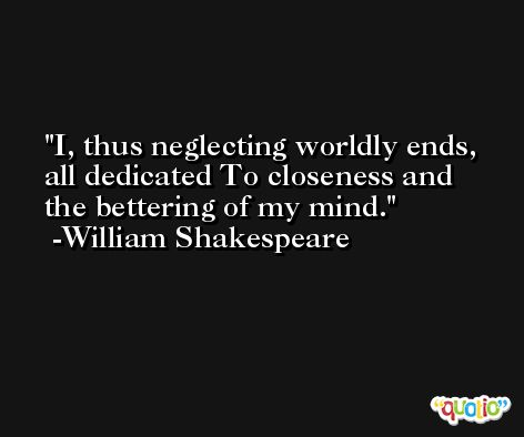 I, thus neglecting worldly ends, all dedicated To closeness and the bettering of my mind. -William Shakespeare