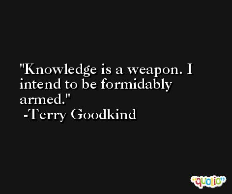 Knowledge is a weapon. I intend to be formidably armed. -Terry Goodkind