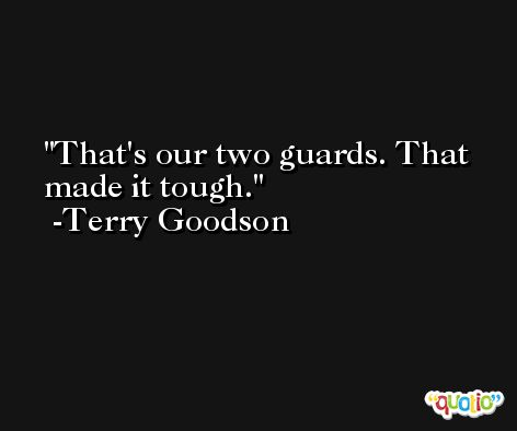 That's our two guards. That made it tough. -Terry Goodson