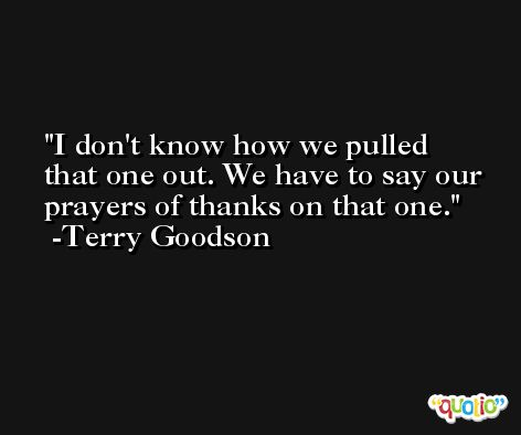 I don't know how we pulled that one out. We have to say our prayers of thanks on that one. -Terry Goodson