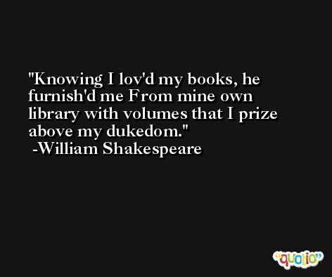 Knowing I lov'd my books, he furnish'd me From mine own library with volumes that I prize above my dukedom. -William Shakespeare