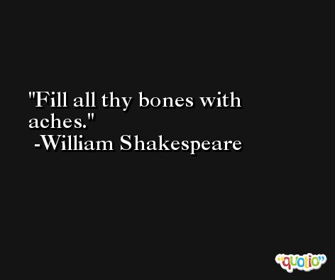 Fill all thy bones with aches. -William Shakespeare