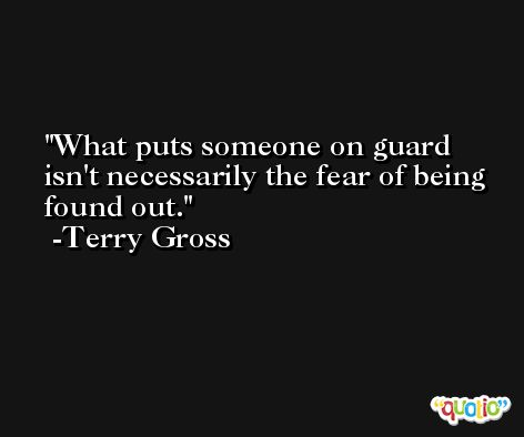 What puts someone on guard isn't necessarily the fear of being found out. -Terry Gross