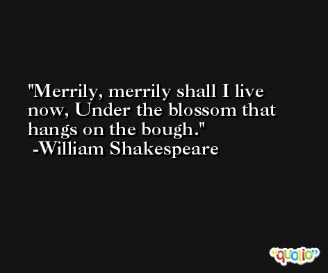 Merrily, merrily shall I live now, Under the blossom that hangs on the bough. -William Shakespeare