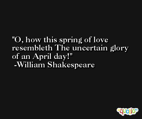 O, how this spring of love resembleth The uncertain glory of an April day! -William Shakespeare