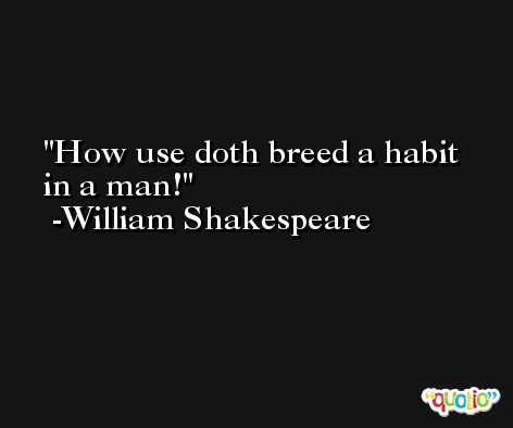How use doth breed a habit in a man! -William Shakespeare