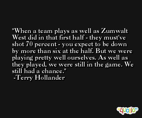 When a team plays as well as Zumwalt West did in that first half - they must've shot 70 percent - you expect to be down by more than six at the half. But we were playing pretty well ourselves. As well as they played, we were still in the game. We still had a chance. -Terry Hollander