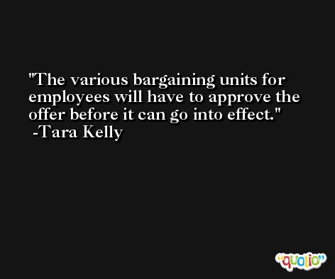 The various bargaining units for employees will have to approve the offer before it can go into effect. -Tara Kelly