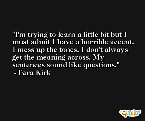 I'm trying to learn a little bit but I must admit I have a horrible accent. I mess up the tones. I don't always get the meaning across. My sentences sound like questions. -Tara Kirk