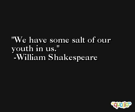 We have some salt of our youth in us. -William Shakespeare