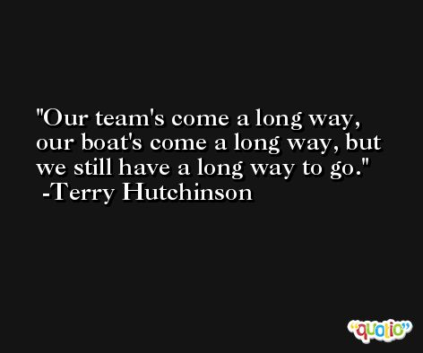 Our team's come a long way, our boat's come a long way, but we still have a long way to go. -Terry Hutchinson