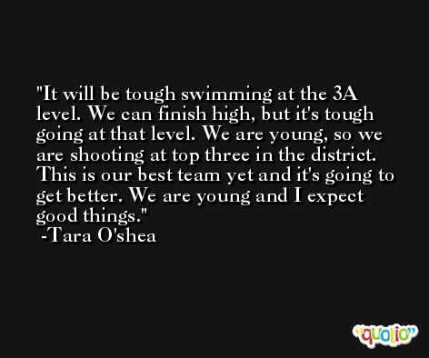 It will be tough swimming at the 3A level. We can finish high, but it's tough going at that level. We are young, so we are shooting at top three in the district. This is our best team yet and it's going to get better. We are young and I expect good things. -Tara O'shea