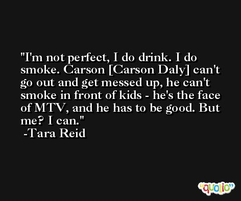 I'm not perfect, I do drink. I do smoke. Carson [Carson Daly] can't go out and get messed up, he can't smoke in front of kids - he's the face of MTV, and he has to be good. But me? I can. -Tara Reid
