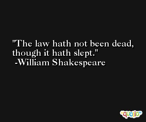 The law hath not been dead, though it hath slept. -William Shakespeare