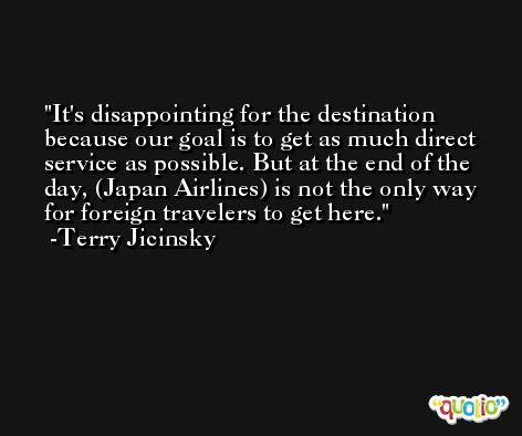 It's disappointing for the destination because our goal is to get as much direct service as possible. But at the end of the day, (Japan Airlines) is not the only way for foreign travelers to get here. -Terry Jicinsky