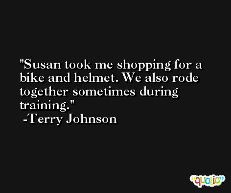 Susan took me shopping for a bike and helmet. We also rode together sometimes during training. -Terry Johnson