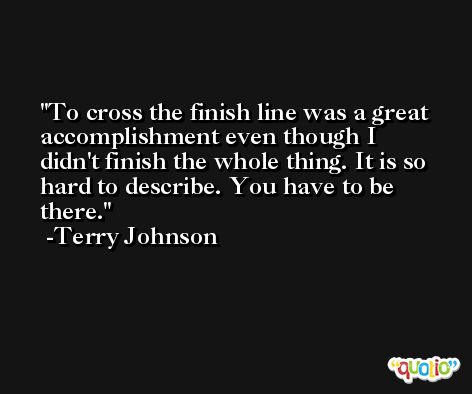 To cross the finish line was a great accomplishment even though I didn't finish the whole thing. It is so hard to describe. You have to be there. -Terry Johnson