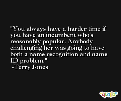 You always have a harder time if you have an incumbent who's reasonably popular. Anybody challenging her was going to have both a name recognition and name ID problem. -Terry Jones
