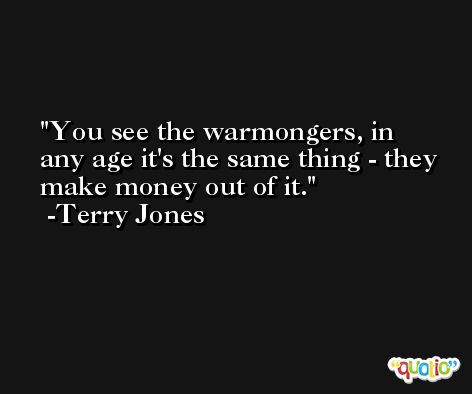 You see the warmongers, in any age it's the same thing - they make money out of it. -Terry Jones