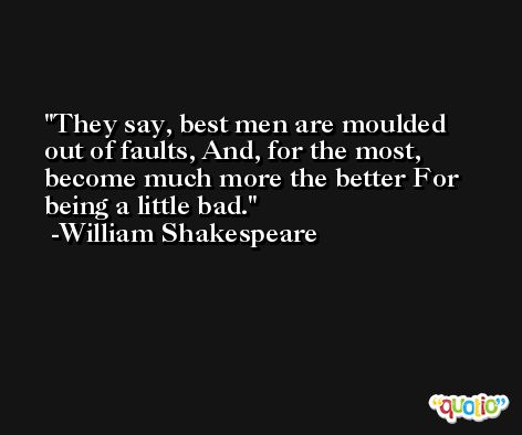 They say, best men are moulded out of faults, And, for the most, become much more the better For being a little bad. -William Shakespeare