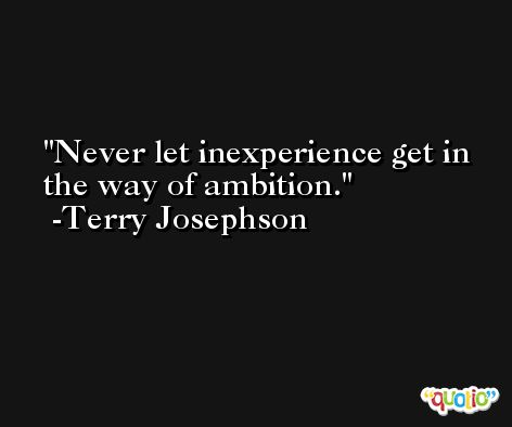 Never let inexperience get in the way of ambition. -Terry Josephson