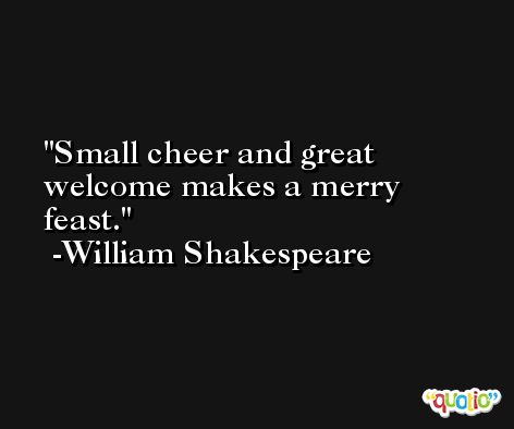Small cheer and great welcome makes a merry feast. -William Shakespeare