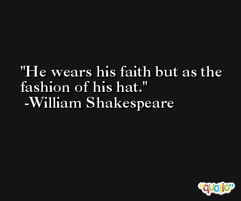 He wears his faith but as the fashion of his hat. -William Shakespeare