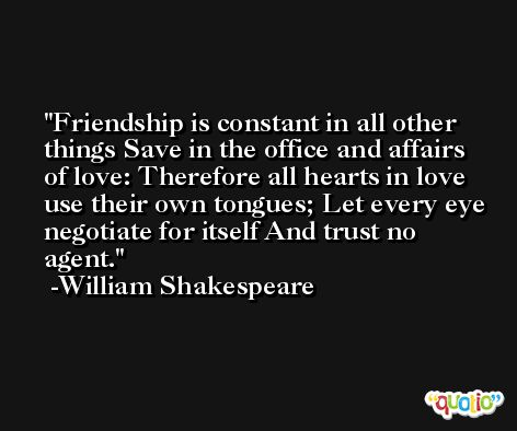 Friendship is constant in all other things Save in the office and affairs of love: Therefore all hearts in love use their own tongues; Let every eye negotiate for itself And trust no agent. -William Shakespeare