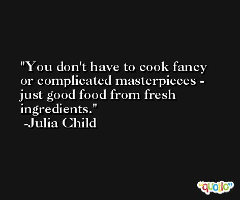 You don't have to cook fancy or complicated masterpieces - just good food from fresh ingredients. -Julia Child