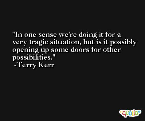 In one sense we're doing it for a very tragic situation, but is it possibly opening up some doors for other possibilities. -Terry Kerr